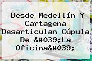 Desde Medellín Y Cartagena Desarticulan Cúpula De 'La Oficina'