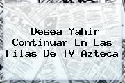 Desea Yahir Continuar En Las Filas De <b>TV Azteca</b>