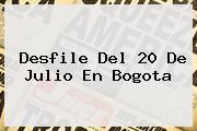 <b>Desfile</b> Del <b>20 De Julio</b> En Bogota