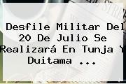 <b>Desfile</b> Militar Del <b>20 De Julio</b> Se Realizará En Tunja Y Duitama <b>...</b>