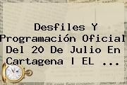 <b>Desfiles</b> Y Programación Oficial Del <b>20 De Julio</b> En Cartagena | EL <b>...</b>
