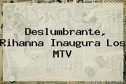 Deslumbrante, <b>Rihanna</b> Inaugura Los MTV