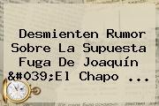 Desmienten Rumor Sobre La Supuesta Fuga De Joaquín &#039;El <b>Chapo</b> ...