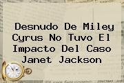 Desnudo De <b>Miley Cyrus</b> No Tuvo El Impacto Del Caso Janet Jackson