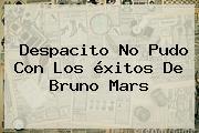 Despacito No Pudo Con Los éxitos De <b>Bruno Mars</b>