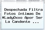 Despechada Filtra Fotos íntimas De #<b>LadyOxxo</b> ¡por Ser La Candente ...