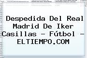 Despedida Del Real Madrid De <b>Iker Casillas</b> - Fútbol - ELTIEMPO.COM