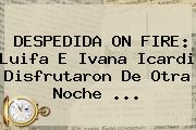 DESPEDIDA ON FIRE: Luifa E Ivana Icardi Disfrutaron De Otra Noche ...