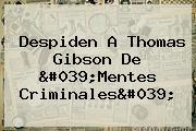 Despiden A <b>Thomas Gibson</b> De &#039;Mentes Criminales&#039;