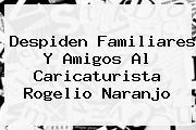 Despiden Familiares Y Amigos Al Caricaturista <b>Rogelio Naranjo</b>