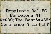 Desplante Del <b>FC Barcelona</b> Al &#039;The Best&#039; Sorprende A La FIFA