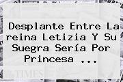 Desplante Entre La <b>reina Letizia</b> Y Su Suegra Sería Por Princesa ...