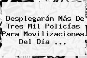 Desplegarán Más De Tres Mil Policías Para Movilizaciones Del <b>Día</b> <b>...</b>
