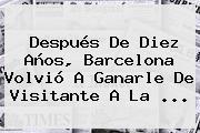 Después De Diez Años, <b>Barcelona</b> Volvió A Ganarle De Visitante A La ...