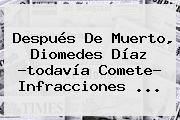 Después De Muerto, <b>Diomedes Díaz</b> ?todavía Comete? Infracciones <b>...</b>
