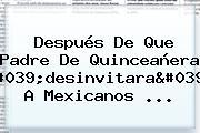 Después De Que Padre De Quinceañera 'desinvitara' A Mexicanos ...