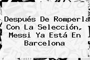 Después De Romperla Con La Selección, <b>Messi</b> Ya Está En Barcelona