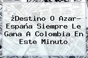 ¿Destino O Azar? <b>España</b> Siempre Le Gana A <b>Colombia</b> En Este Minuto