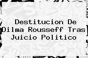 Destitucion De <b>Dilma Rousseff</b> Tras Juicio Politico