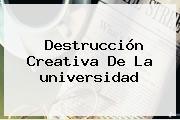 Destrucción Creativa De La <b>universidad</b>