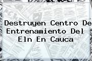 <u>Destruyen Centro De Entrenamiento Del Eln En Cauca</u>