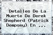 Detalles De La Muerte De <b>Derek Shepherd</b> (Patrick Dempsey) En <b>...</b>