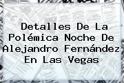 Detalles De La Polémica Noche De <b>Alejandro Fernández</b> En Las Vegas