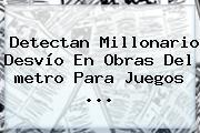Detectan Millonario Desvío En Obras Del <b>metro</b> Para Juegos ...