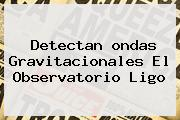 Detectan <b>ondas Gravitacionales</b> El Observatorio Ligo