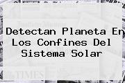 Detectan Planeta En Los Confines Del <b>Sistema Solar</b>