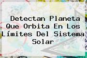 Detectan Planeta Que Orbita En Los Límites Del <b>Sistema Solar</b>