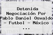 Detenida Negociación Por Pablo <b>Daniel Osvaldo</b> - Futbol - México <b>...</b>