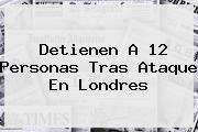 Detienen A 12 Personas Tras Ataque En <b>Londres</b>