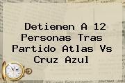 Detienen A 12 Personas Tras Partido <b>Atlas Vs Cruz Azul</b>