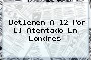 Detienen A 12 Por El Atentado En <b>Londres</b>