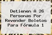 Detienen A 26 Personas Por Revender Boletos Para <b>Fórmula 1</b>