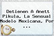 Detienen A <b>Anett Pikula</b>, La Sensual Modelo Mexicana, Por <b>...</b>