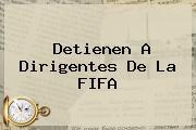 Detienen A Dirigentes De La <b>FIFA</b>