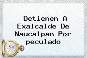 Detienen A Exalcalde De Naucalpan Por <b>peculado</b>
