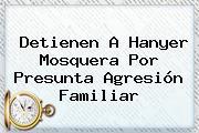 Detienen A <b>Hanyer Mosquera</b> Por Presunta Agresión Familiar