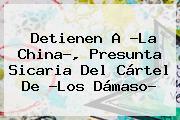 Detienen A ?<b>La China</b>?, Presunta Sicaria Del Cártel De ?Los Dámaso?