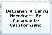 Detienen A <b>Larry Hernández</b> En Aeropuerto Californiano