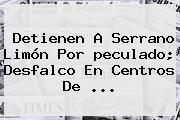 Detienen A Serrano Limón Por <b>peculado</b>; Desfalco En Centros De <b>...</b>