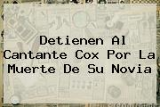 Detienen Al Cantante <b>Cox</b> Por La Muerte De Su Novia