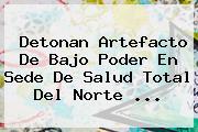Detonan Artefacto De Bajo Poder En Sede De <b>Salud Total</b> Del Norte ...