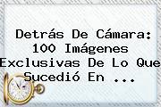 Detrás De Cámara: 100 Imágenes Exclusivas De Lo Que Sucedió En <b>...</b>