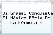 Di Grassi Conquista El México EPrix De La <b>Fórmula E</b>