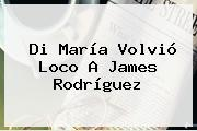 Di María Volvió Loco A <b>James Rodríguez</b>