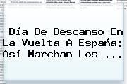Día De Descanso En La <b>Vuelta A España</b>: Así Marchan Los ...