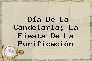 <b>Día De La Candelaria</b>: La Fiesta De La Purificación